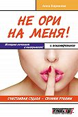 Анна Баринова -Не ори на меня! Счастливая судьба – своими руками