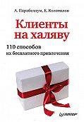 Андрей Алексеевич Парабеллум -Клиенты на халяву. 110 способов их бесплатного привлечения