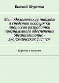 Евгений Шуремов -Методологические подходы исредства поддержки процессов разработки программного обеспечения организационно-экономических систем. Коротко оглавном