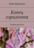 Павел Шушканов -Конец горизонта