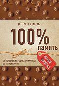Екатерина Додонова -100% память. 25 полезных методов запоминания за 10 тренировок