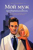 Яна Агарунова - Мой муж – предприниматель. Как создать семью, сохранить страсть и реализоваться как личность