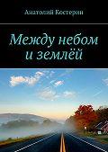 Анатолий Костерин -Между небом иземлёй