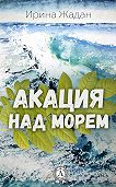 Ирина Жадан -Акация над морем