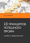 Дмитрий Ерофтеев -10 принципов успешного профи. Пособие поэффективности
