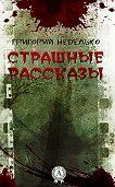 Григорий Неделько -Страшные рассказы