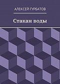 Алексей Гурбатов -Стакан воды