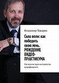 Владимир Токарев -Cила воли: как победить свою лень. Рождение видео-практикума. Как возник один из проектов краудфандинга