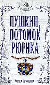 Лариса Черкашина -Пушкин, потомок Рюрика