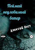 Алексей Наст -Поймай неуловимый ветер