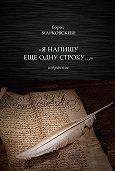 Борис Н. Марковский -«Я напишу еще одну строку…» Избранное