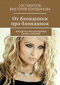 Виктория Бородинова -От блондинки проблондинок. Анекдоты про блондинок самые смешные