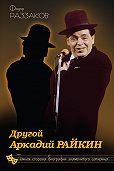 Федор Раззаков -Другой Аркадий Райкин. Темная сторона биографии знаменитого сатирика