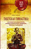 Алекс Коллер -Тибетская гимнастика. 100 секретных упражнений, которые помогут быть здоровым, богатым и успешным