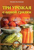 Татьяна Плотникова -Три урожая с одной грядки
