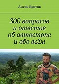 Антон Кротов - 300вопросов иответов обавтостопе иобовсём