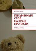 Елена Глушко - Письменный стол накраю пропасти. Стихи и басни