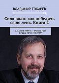 Владимир Токарев -Сила воли: как победить свою лень. Книга 2. А также книга – «Рождение видео-практикума»