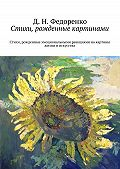 Д. Федоренко -Стихи, рожденные картинами. Стихи, рожденные эмоциональными реакциями на картины жизни и искусства