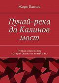 Жорж Павлов -Пучай-река даКалиновмост. Вторая книга цикла «Стараясказканановыйлад»