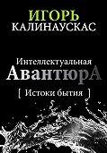 Игорь Калинаускас -Интеллектуальная авантюра I. Истоки бытия