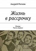 Андрей Ротнов -Жизнь врассрочку