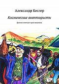 Александр Кеслер - Космические авантюристы