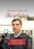 Владимир Кириллов -Телебайки. Трагикомические истории из жизни съёмочной группы