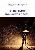 Ирина Масальских -И во тьме зажжется свет…