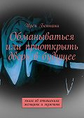 Ирен Беннани -Обманываться илиприоткрыть дверь вбудущее. Книга оботношениях женщины имужчины