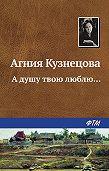 Агния Кузнецова -А душу твою люблю…