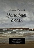 Антон Кротков -Голодный океан. Цивилизация заканчивается наберегу…