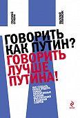 Григорий Огибин -Говорить как Путин? Говорить лучше Путина!