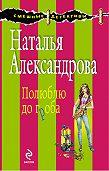 Наталья Александрова - Полюблю до гроба