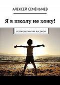 Алексей Семёнычев -Я в школу не хожу! Хоумскулинг на русском