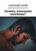 Александр Сомов -Почему изменяют мужчины?