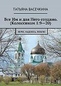 Татьяна Васечкина -Все Им идля Него создано. (Колоссянам 1:9—20). Верю, надеюсь, люблю