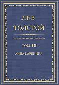 Лев Толстой -Полное собрание сочинений. Том 18. Анна Каренина