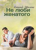 Александр Гавриленко -Нелюби женатого