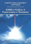 Андрей Свиридов -КНИГА РОДЪА ≡ Родословие к Человеку