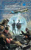 Андрей Дашков -Настоящая фантастика – 2014 (сборник)