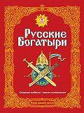 Народное творчество (Фольклор) -Русские богатыри. Славные подвиги – юным читателям