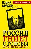 Юрий Мухин - Россия гниет с головы. Проклятие власти