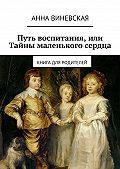 Анна Виневская - Путь воспитания, или Тайны маленького сердца