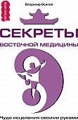 Владимир Осипов -Секреты восточной медицины. Чудо исцеления своими руками