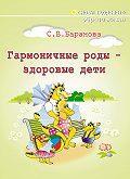 Светлана Васильевна Баранова - Гармоничные роды – здоровые дети