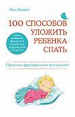 Анн Бакюс -100 способов уложить ребенка спать. Эффективные советы французского психолога