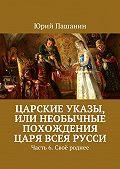 Юрий Пашанин -Царские указы, или Необычные похождения Царя всея Русси. Часть 6. Своё роднее