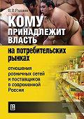 В. В. Радаев - Кому принадлежит власть на потребительских рынках: отношения розничных сетей и поставщиков в современной России