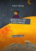 Елена Протас -Девочка из Заполярья. Истории о любви